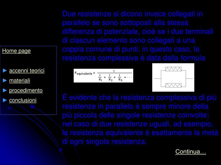 Due resistenze si dicono invece collegati in parallelo se sono sottoposti alla stessa differenza di potenziale, cioè se i due terminali di ciascun elemento sono collegati a una coppia comune di punti; in questo caso, la resistenza complessiva è data dalla formula