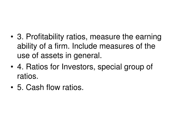 3. Profitability ratios, measure the earning ability of a firm. Include measures of the use of assets in general.