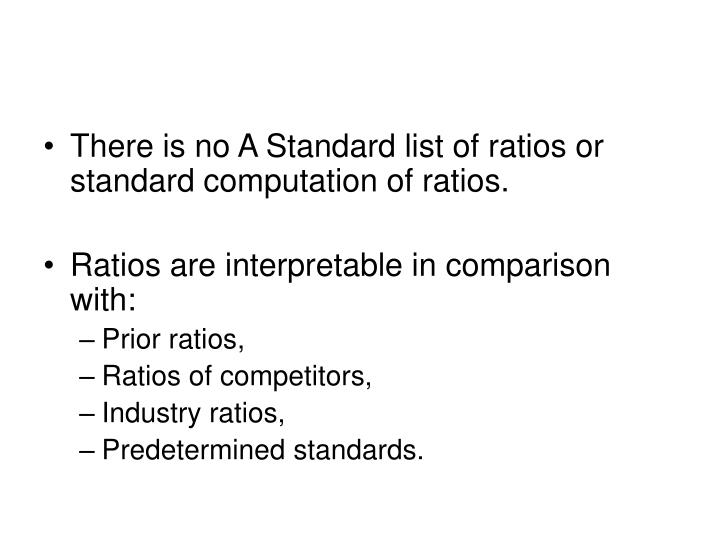 There is no A Standard list of ratios or standard computation of ratios.