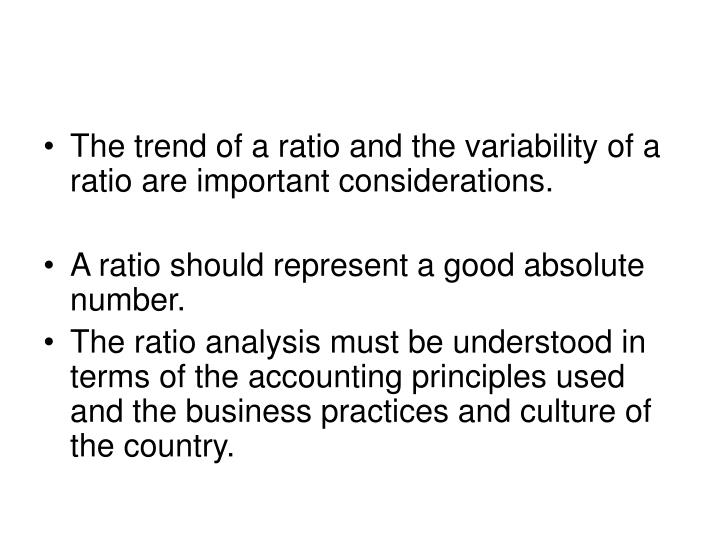 The trend of a ratio and the variability of a ratio are important considerations.