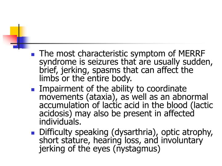 The most characteristic symptom of MERRF syndrome is seizures that are usually sudden, brief, jerking, spasms that can affect the limbs or the entire body.