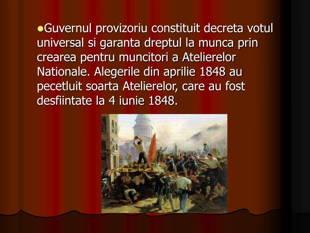 Guvernul provizoriu constituit decreta votul universal si garanta dreptul la munca prin crearea pentru muncitori a Atelierelor Nationale. Alegerile din aprilie 1848 au pecetluit soarta Atelierelor, care au fost desfiintate la 4 iunie 1848.
