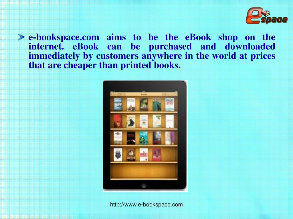 e-bookspace.com aims to be the eBook shop on the internet. eBook can be purchased and downloaded immediately by customers anywhere in the world at prices that are cheaper than printed books.