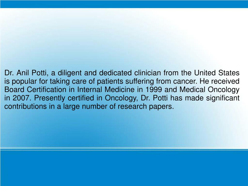 Dr. Anil Potti, a diligent and dedicated clinician from the United States is popular for taking care of patients suffering from cancer. He received Board Certification in Internal Medicine in 1999 and Medical Oncology in 2007. Presently certified in Oncology, Dr. Potti has made significant contributions in a large number of research papers.