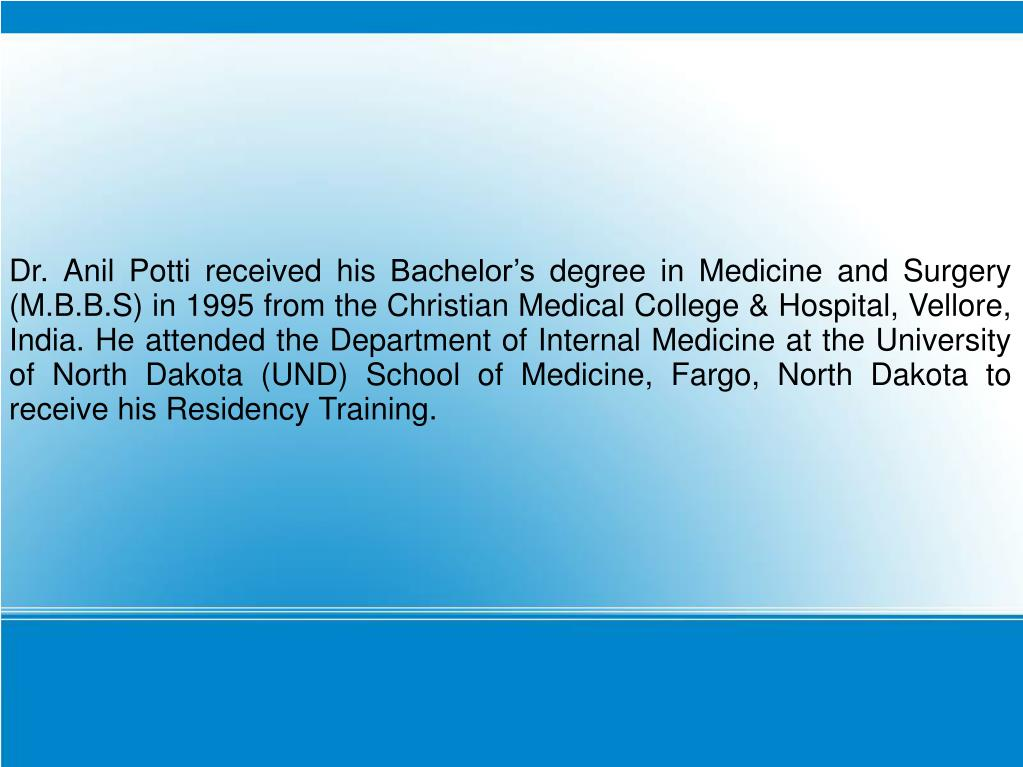 Dr. Anil Potti received his Bachelor's degree in Medicine and Surgery (M.B.B.S) in 1995 from the Christian Medical College & Hospital, Vellore, India. He attended the Department of Internal Medicine at the University of North Dakota (UND) School of Medicine, Fargo, North Dakota to receive his Residency Training.