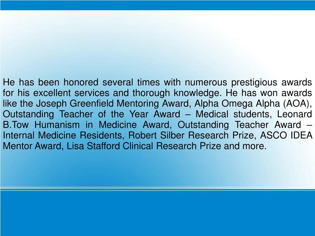 He has been honored several times with numerous prestigious awards for his excellent services and thorough knowledge. He has won awards like the Joseph Greenfield Mentoring Award, Alpha Omega Alpha (AOA), Outstanding Teacher of the Year Award – Medical students, Leonard B.Tow Humanism in Medicine Award, Outstanding Teacher Award – Internal Medicine Residents, Robert Silber Research Prize, ASCO IDEA Mentor Award, Lisa Stafford Clinical Research Prize and more.