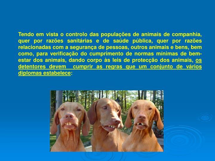 Tendo em vista o controlo das populações de animais de companhia, quer por razões sanitárias e de saúde pública, quer por razões relacionadas com a segurança de pessoas, outros animais e bens, bem como, para verificação do cumprimento de normas mínimas de bem-estar dos animais, dando corpo às leis de protecção dos animais,