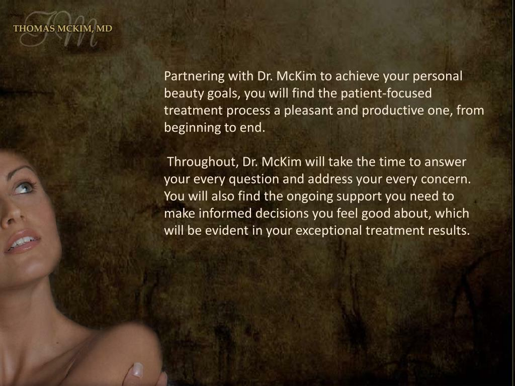 Partnering with Dr. McKim to achieve your personal beauty goals, you will find the patient-focused treatment process a pleasant and productive one, from beginning to end.