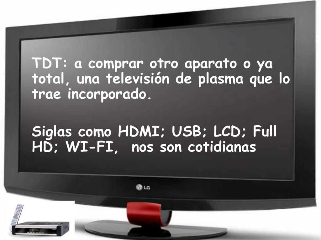TDT: a comprar otro aparato o ya total, una televisión de plasma que lo trae incorporado.