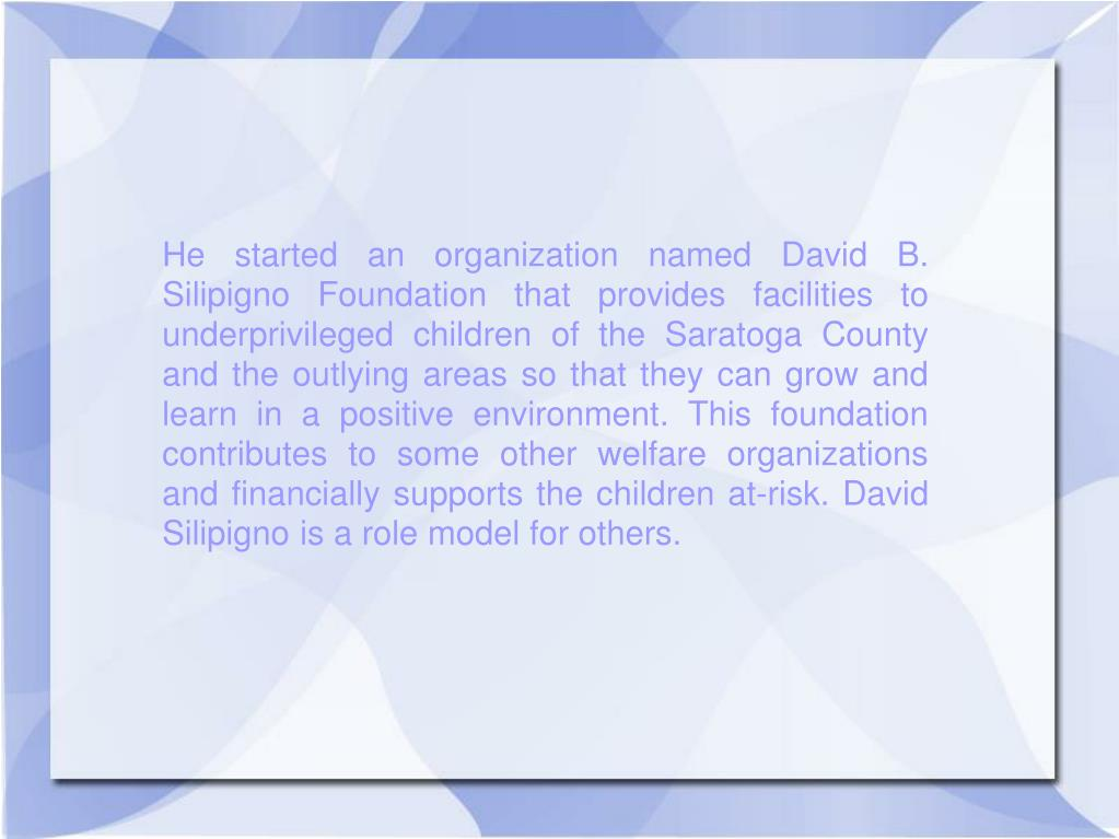 He started an organization named David B. Silipigno Foundation that provides facilities to underprivileged children of the Saratoga County and the outlying areas so that they can grow and learn in a positive environment. This foundation contributes to some other welfare organizations and financially supports the children at-risk. David Silipigno is a role model for others.