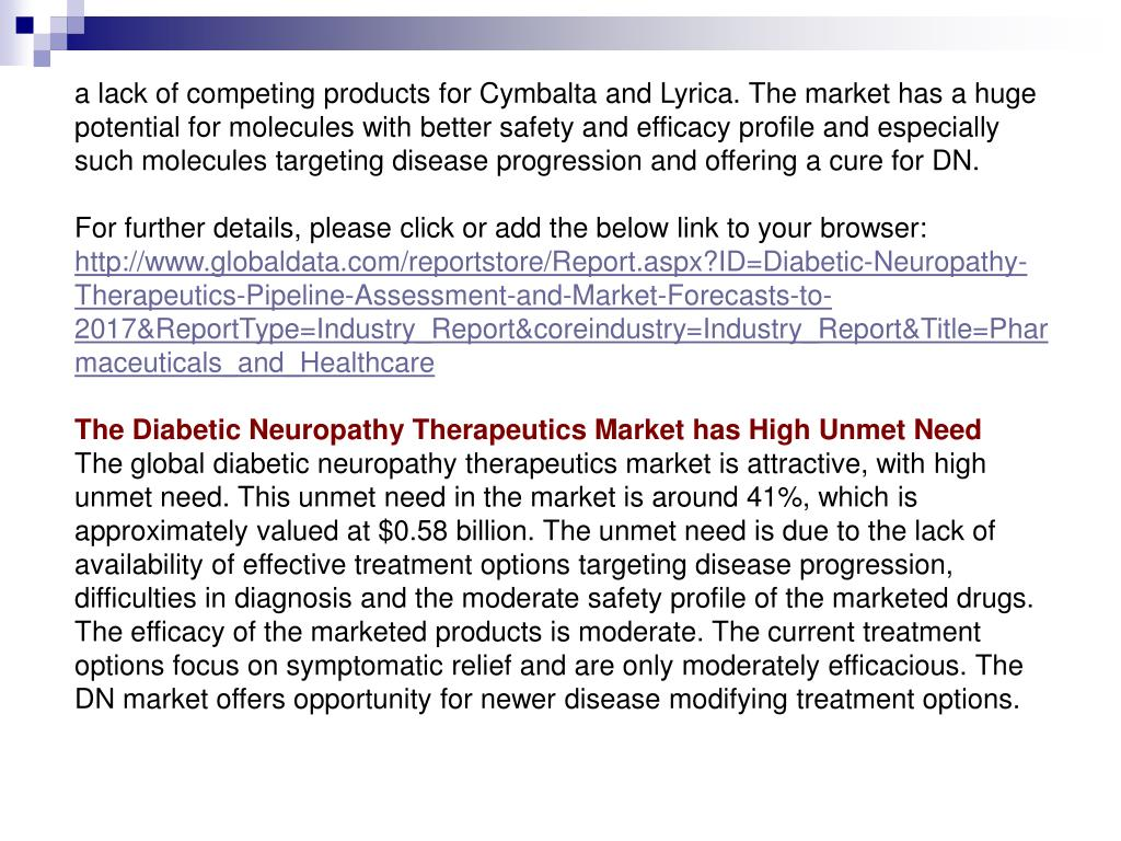 a lack of competing products for Cymbalta and Lyrica. The market has a huge potential for molecules with better safety and efficacy profile and especially such molecules targeting disease progression and offering a cure for DN.