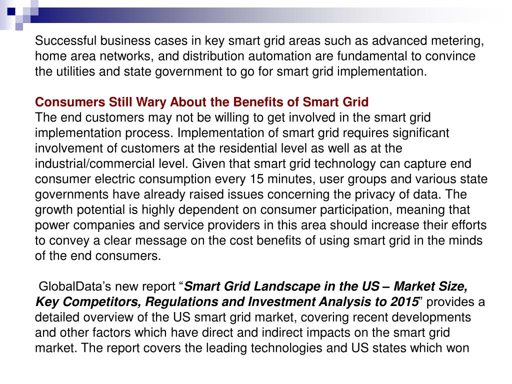 Successful business cases in key smart grid areas such as advanced metering, home area networks, and distribution automation are fundamental to convince the utilities and state government to go for smart grid implementation.