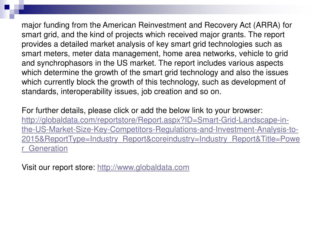 major funding from the American Reinvestment and Recovery Act (ARRA) for smart grid, and the kind of projects which received major grants. The report provides a detailed market analysis of key smart grid technologies such as smart meters, meter data management, home area networks, vehicle to grid and synchrophasors in the US market. The report includes various aspects which determine the growth of the smart grid technology and also the issues which currently block the growth of this technology, such as development of standards, interoperability issues, job creation and so on.