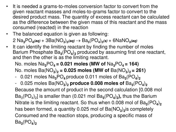 It is needed a grams-to-moles conversion factor to convert from the given reactant masses and moles-to-grams factor to convert to the desired product mass. The quantity of excess reactant can be calculated as the difference between the given mass of this reactant and the mass consumed (reacted) in the reaction