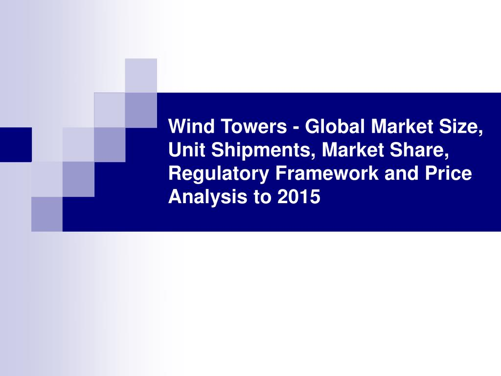 Wind Towers - Global Market Size, Unit Shipments, Market Share, Regulatory Framework and Price Analysis to 2015