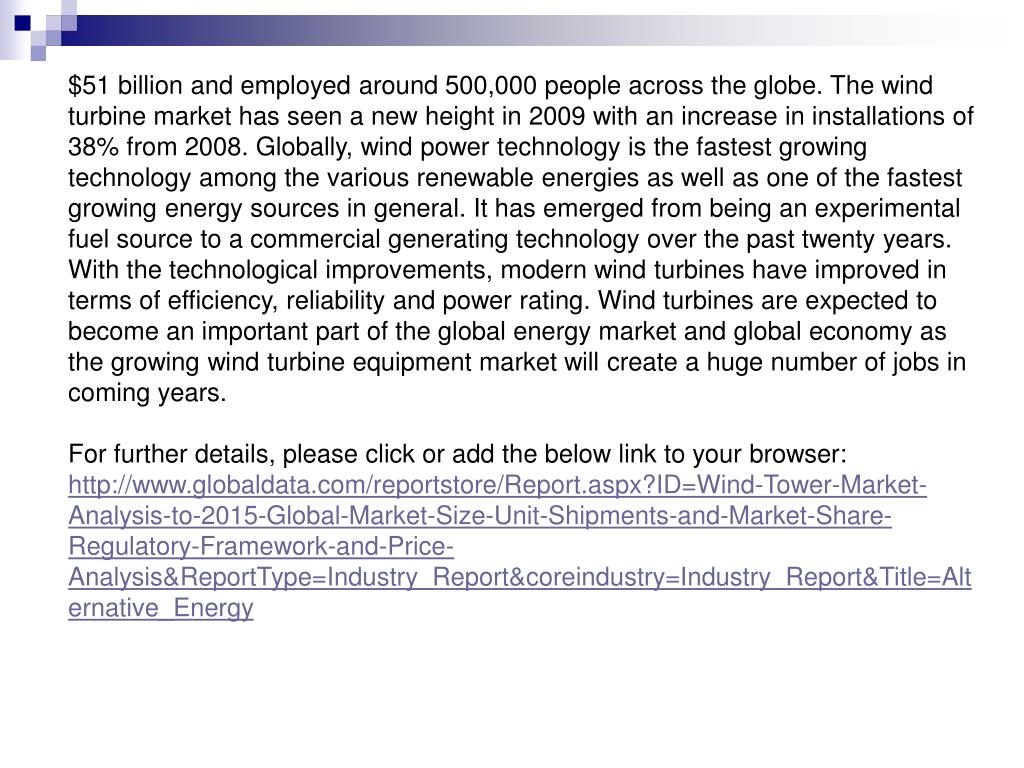 $51 billion and employed around 500,000 people across the globe. The wind turbine market has seen a new height in 2009 with an increase in installations of 38% from 2008. Globally, wind power technology is the fastest growing technology among the various renewable energies as well as one of the fastest growing energy sources in general. It has emerged from being an experimental fuel source to a commercial generating technology over the past twenty years. With the technological improvements, modern wind turbines have improved in terms of efficiency, reliability and power rating. Wind turbines are expected to become an important part of the global energy market and global economy as the growing wind turbine equipment market will create a huge number of jobs in coming years.