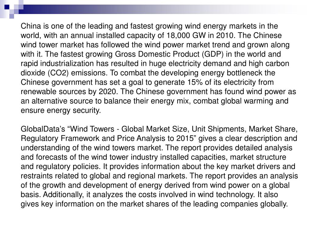 China is one of the leading and fastest growing wind energy markets in the world, with an annual installed capacity of 18,000 GW in 2010. The Chinese wind tower market has followed the wind power market trend and grown along with it. The fastest growing Gross Domestic Product (GDP) in the world and rapid industrialization has resulted in huge electricity demand and high carbon dioxide (CO2) emissions. To combat the developing energy bottleneck the Chinese government has set a goal to generate 15% of its electricity from renewable sources by 2020. The Chinese government has found wind power as an alternative source to balance their energy mix, combat global warming and ensure energy security.