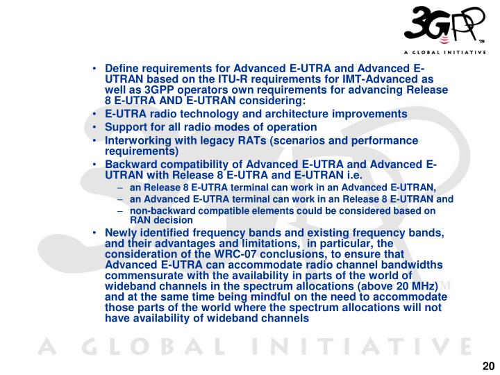 Define requirements for Advanced E-UTRA and Advanced E-UTRAN based on the ITU-R requirements for IMT-Advanced as well as 3GPP operators own requirements for advancing Release 8 E-UTRA AND E-UTRAN considering: