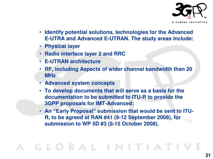 Identify potential solutions, technologies for the Advanced E-UTRA and Advanced E-UTRAN. The study areas include: