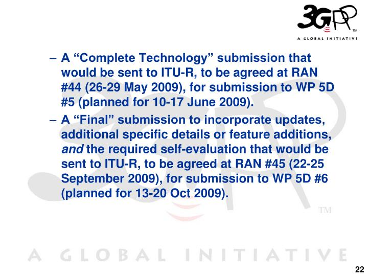 """A """"Complete Technology"""" submission that would be sent to ITU-R, to be agreed at RAN #44 (26-29 May 2009), for submission to WP 5D #5 (planned for 10-17 June 2009)."""