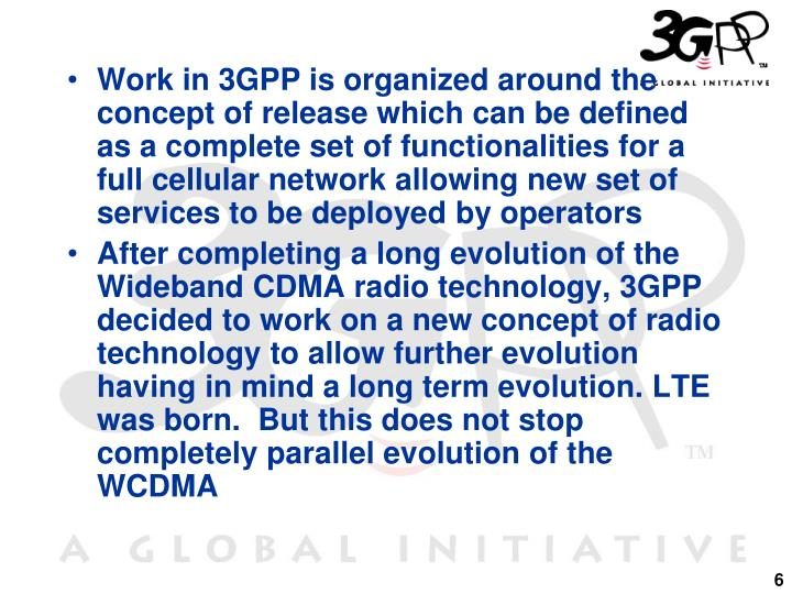 Work in 3GPP is organized around the concept of release which can be defined as a complete set of functionalities for a full cellular network allowing new set of services to be deployed by operators
