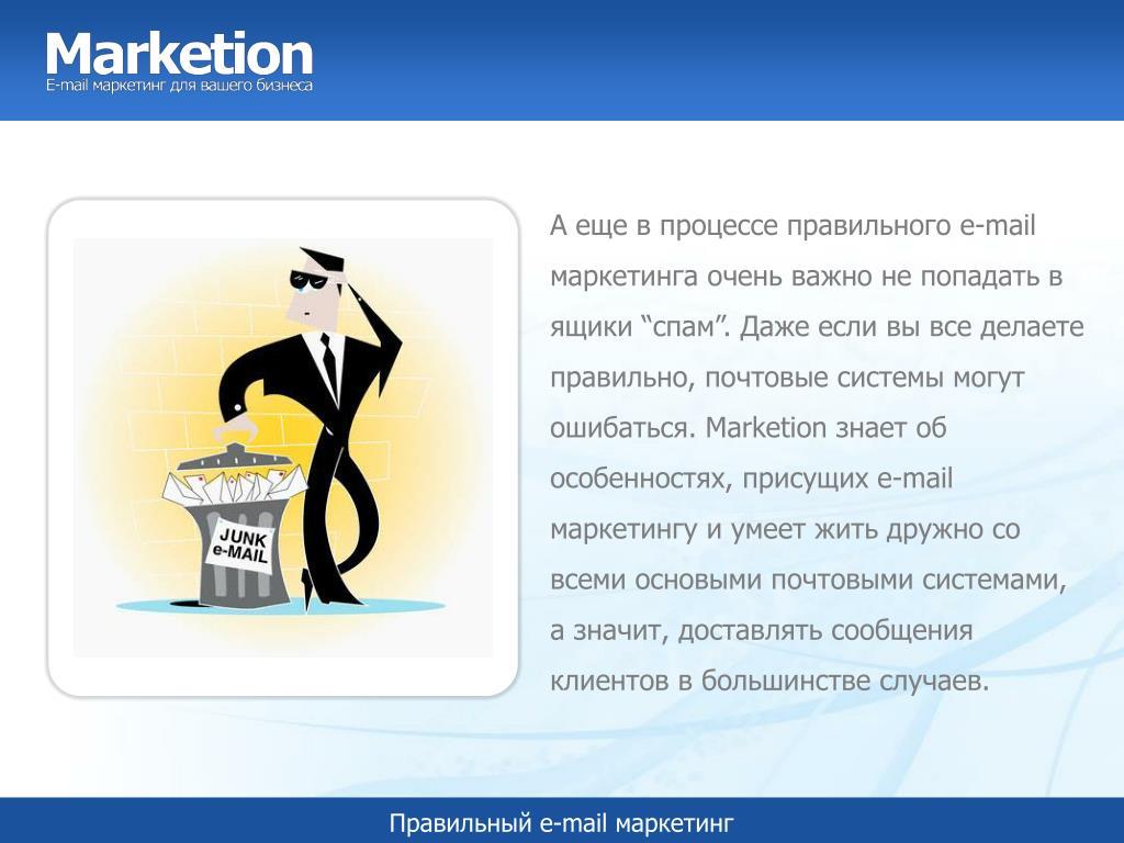 """А еще в процессе правильного e-mail маркетинга очень важно не попадать в ящики """"спам"""". Даже если вы все делаете правильно, почтовые системы могут ошибаться. Marketion знает об особенностях, присущих e-mail маркетингу и умеет жить дружно со всеми основыми почтовыми системами, а значит, доставлять сообщения клиентов в большинстве случаев."""