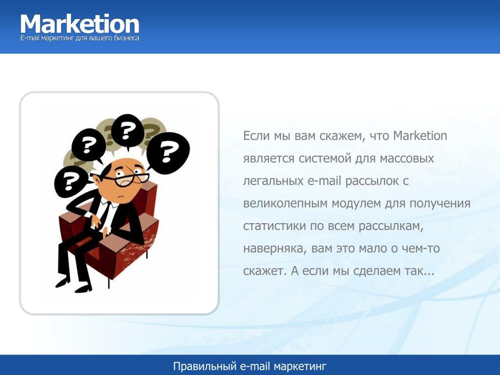 Если мы вам скажем, что Marketion является системой для массовых легальных e-mail рассылок с великолепным модулем для получения статистики по всем рассылкам, наверняка, вам это мало о чем-то скажет. А если мы сделаем так...