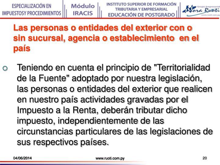 Las personas o entidades del exterior con o sin sucursal, agencia o establecimiento  en el país