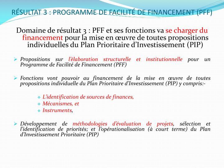 RÉSULTAT 3 : PROGRAMME DE FACILITÉ DE FINANCEMENT (PFF)