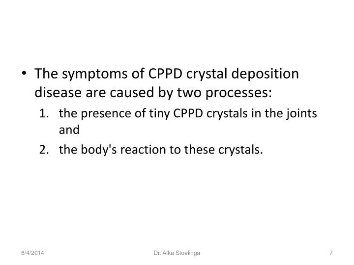 The symptoms of CPPD crystal deposition disease are caused by two processes: