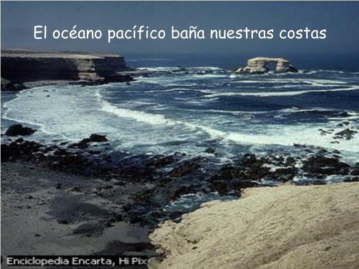 El océano pacífico baña nuestras costas