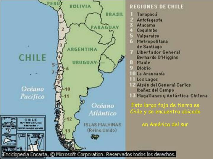 Esta larga faja de tierra es Chile y se encuentra ubicado en América del sur