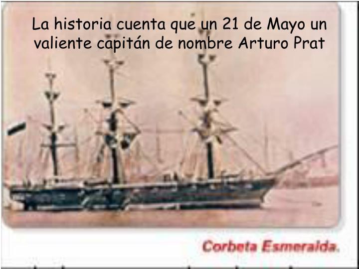 La historia cuenta que un 21 de Mayo un valiente capitán de nombre Arturo Prat