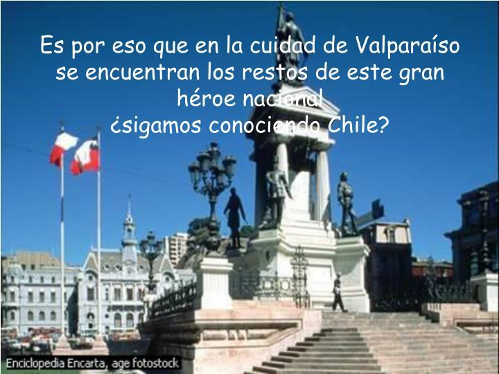 Es por eso que en la cuidad de Valparaíso se encuentran los restos de este gran héroe nacional