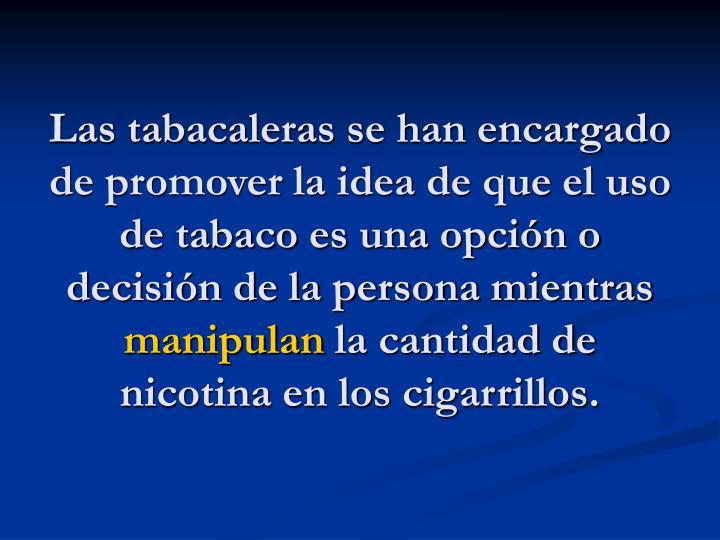 Las tabacaleras se han encargado de promover la idea de que el uso de tabaco es una opción o decisión de la persona mientras