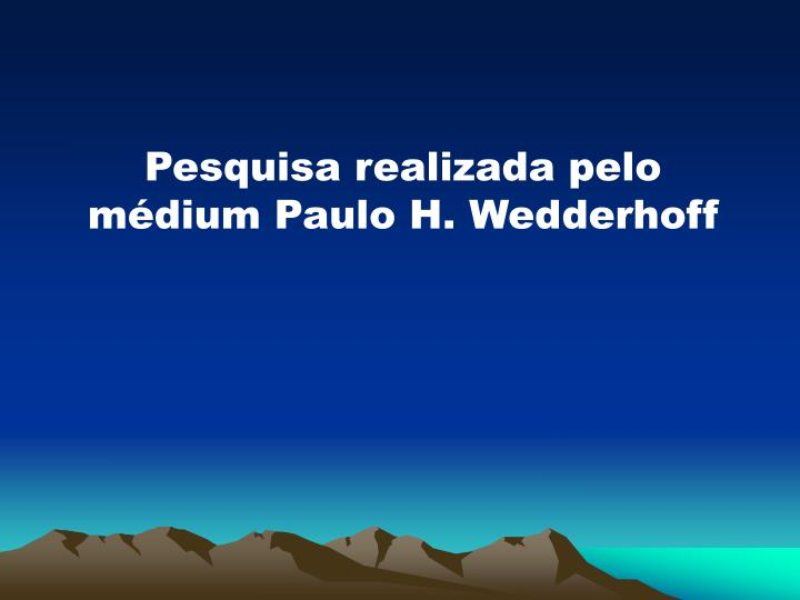 Pesquisa realizada pelo mdium Paulo H. Wedderhoff
