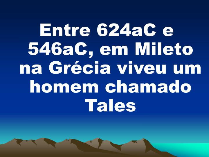 Entre 624aC e 546aC, em Mileto na Grcia viveu um homem chamado Tales