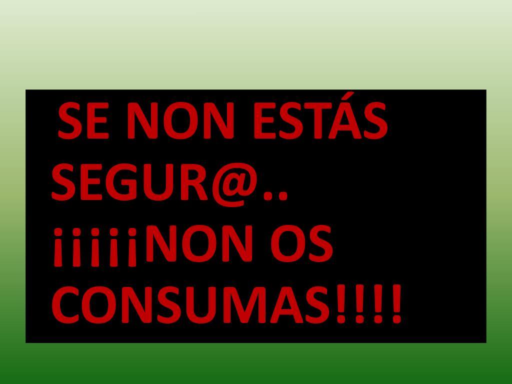 SE NON ESTÁS SEGUR@.. ¡¡¡¡¡NON OS CONSUMAS!!!!