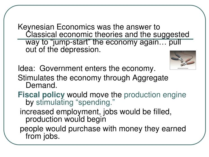 """Keynesian Economics was the answer to Classical economic theories and the suggested way to """"jump-start"""" the economy again… pull out of the depression."""