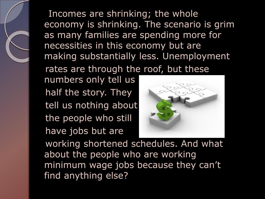 Incomes are shrinking; the whole economy is shrinking. The scenario is grim as many families are spending more for necessities in this economy but are making substantially less. Unemployment
