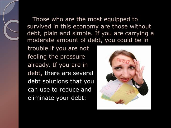 Those who are the most equipped to survived in this economy are those without debt, plain and simple...
