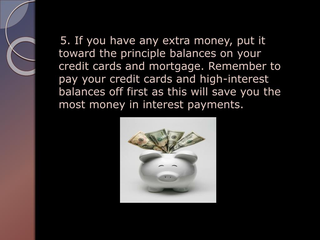 5. If you have any extra money, put it     toward the principle balances on your credit cards and mortgage. Remember to pay your credit cards and high-interest balances off first as this will save you the most money in interest payments.
