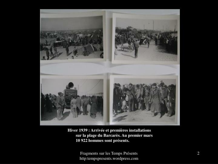 Hiver 1939 : Arrive et premires installations sur la plage du Barcars. Au premier mars 10 922 hommes sont prsents.
