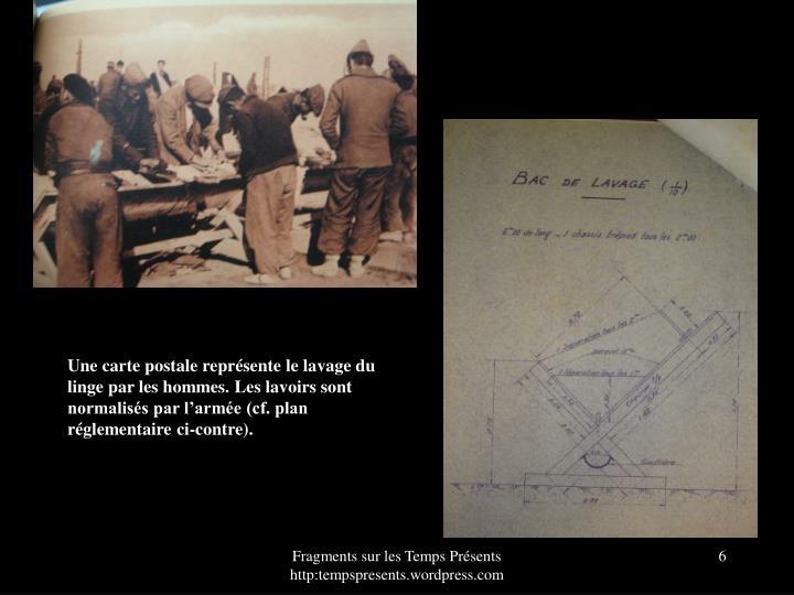 Une carte postale représente le lavage du linge par les hommes. Les lavoirs sont normalisés par l'armée (cf. plan réglementaire ci-contre).