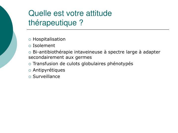 Quelle est votre attitude thérapeutique?