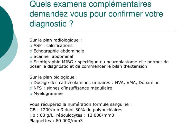 Quels examens complémentaires demandez vous pour confirmer votre diagnostic?