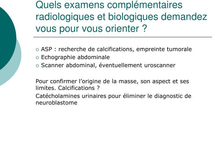 Quels examens complémentaires radiologiques et biologiques demandez vous pour vous orienter?