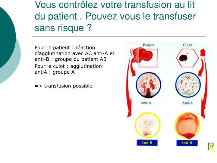 Vous contrôlez votre transfusion au lit du patient. Pouvez vous le transfuser sans risque?