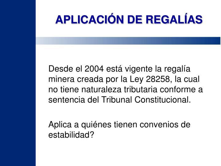 Desde el 2004 está vigente la regalía minera creada por la Ley 28258, la cual no tiene naturaleza tributaria conforme a sentencia del Tribunal Constitucional.