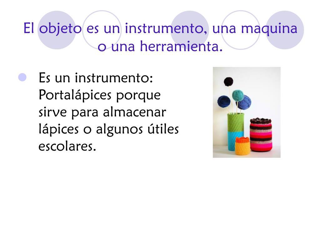 El objeto es un instrumento, una maquina o una herramienta.